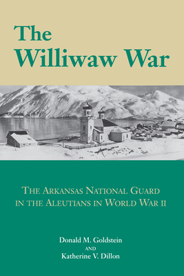 The Williwaw War: the Arkansas National Guard in the Aleutians in World War II - Goldstein, Donald M, and Dillon, Katherine V