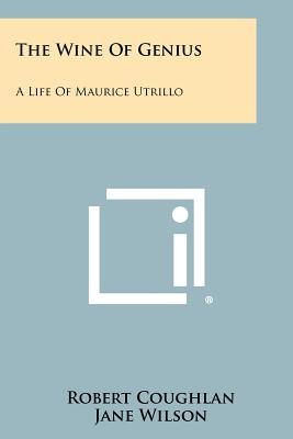 The Wine of Genius: A Life of Maurice Utrillo - Coughlan, Robert, and Wilson, Jane (Editor)