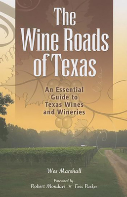The Wine Roads of Texas: An Essential Guide to Texas Wines and Wineries - Marshall, Wes, and Mondavi, Robert (Foreword by)