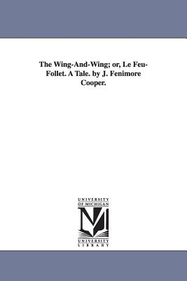 The Wing-And-Wing; Or, Le Feu-Follet. a Tale. by J. Fenimore Cooper. - Cooper, James Fenimore