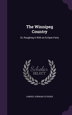 The Winnipeg Country: Or, Roughing It with an Eclipse Party - Scudder, Samuel Hubbard