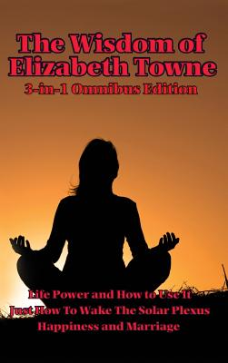 The Wisdom of Elizabeth Towne: Life Power and How to Use It, Just How to Wake the Solar Plexus, Happiness and Marriage - Towne, Elizabeth