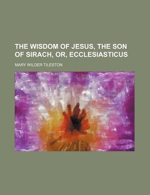 The Wisdom of Jesus, the Son of Sirach, Or, Ecclesiasticus - Tileston, Mary