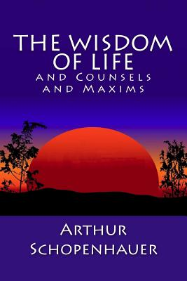 The Wisdom of Life and Counsels and Maxims - Schopenhauer, Arthur, and Saunders, T Bailey (Translated by)