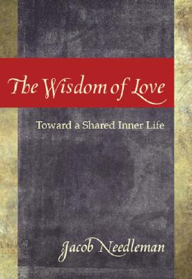 The Wisdom of Love: Toward a Shared Inner Life - Needleman, Jacob