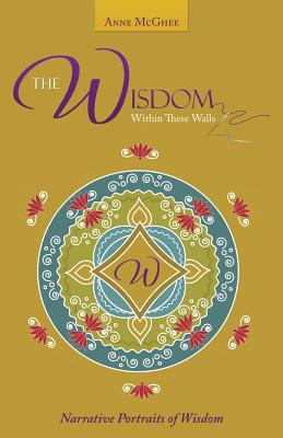 The Wisdom Within These Walls: Narrative Portraits of Wisdom - McGhee, Anne