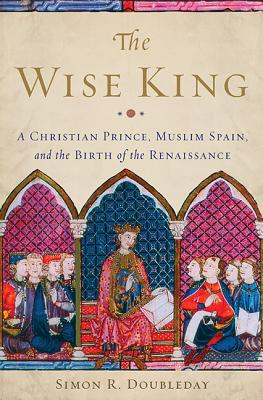 The Wise King: A Christian Prince, Muslim Spain, and the Birth of the Renaissance - Doubleday, Simon R
