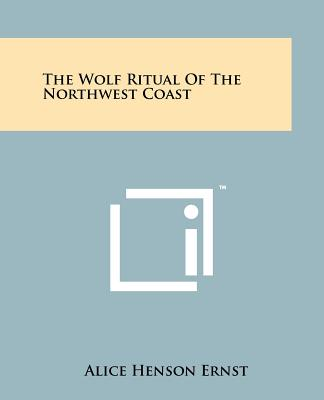 The Wolf Ritual of the Northwest Coast - Ernst, Alice Henson