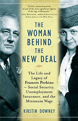 The Woman Behind the New Deal: The Life and Legacy of Frances Perkins--Social Security, Unemployment Insurance, and the Minimum Wage - Downey, Kirstin