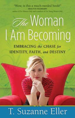 The Woman I Am Becoming: Embracing the Chase for Identity, Faith, and Destiny - Eller, T Suzanne, and Suzanne, Eller
