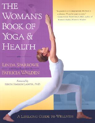 The Woman's Book of Yoga and Health: A Lifelong Guide to Wellness - Sparrowe, Linda, and Lasater, Judith Hanson (Foreword by), and Walden, Patricia