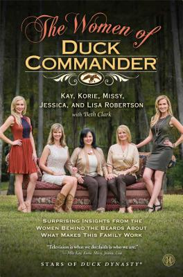 The Women of Duck Commander: Surprising Insights from the Women Behind the Beards about What Makes This Family Work - Robertson, Kay, and Robertson, Korie, and Robertson, Missy
