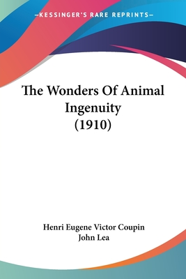 The Wonders of Animal Ingenuity (1910) - Coupin, Henri Eugene Victor, and Lea, John, Professor