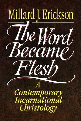 The Word Became Flesh: A Contemporary Incarnational Christology - Erickson, Millard J