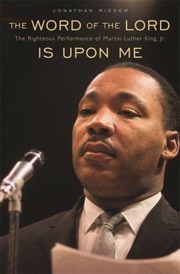 The Word of the Lord Is Upon Me: The Righteous Performance of Martin Luther King, Jr. - Rieder, Jonathan