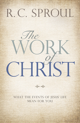 The Work of Christ: What the Events of Jesus' Life Mean for You - Sproul, R C