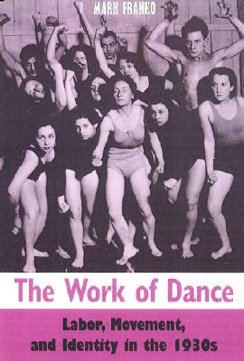 The Work of Dance: Labor, Movement, and Identity in the 1930s - Franko, Mark