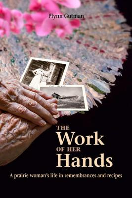 The Work of Her Hands: A Prairie Woman's Life in Remembrances and Recipes - Gutman, Plynn