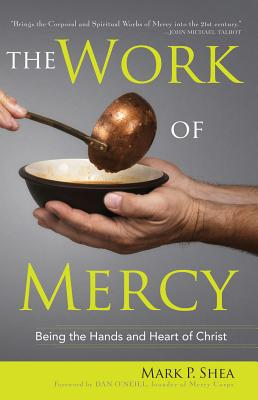 The Work of Mercy: Being the Hands and Heart of Christ - Shea, Mark P, and O'Neill, Dan (Foreword by)