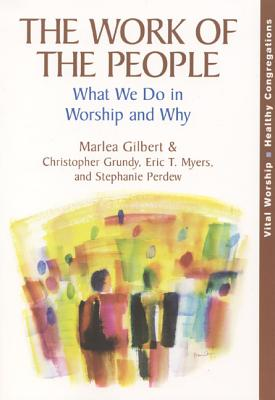 The Work of the People: What We Do in Worship and Why - Gilbert, Marlea, and Grundy, Christopher, and Myers, Eric T