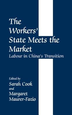 The Workers' State Meets the Market: Labour in China's Transition - Cook, Sarah (Editor), and Maurer-Fazio, Margaret (Editor)