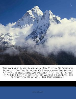 The Working Man's Manual: A New Theory of Political Economy, on the Principle of Production the Source of Wealth. Including an Enquiry Into the Principles of Public Credit, Currency, the Wages of Laborers, the Production of Wealth, the Distribution... - Simpson, Stephen