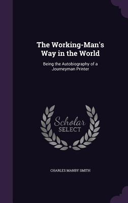 The Working-Man's Way in the World: Being the Autobiography of a Journeyman Printer - Smith, Charles Manby