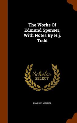 The Works of Edmund Spenser, with Notes by H.J. Todd - Spenser, Edmund, Professor