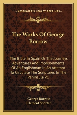 The Works of George Borrow: The Bible in Spain or the Journeys Adventures and Imprisonments of an Englishman in an Attempt to Circulate the Scriptures in the Peninsula V1 - Borrow, George, and Shorter, Clement (Editor)