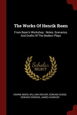 The Works of Henrik Ibsen: From Ibsen's Workshop: Notes, Scenarios, and Drafts of the Modern Plays - Ibsen, Henrik
