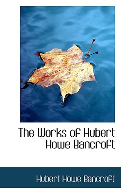 The Works of Hubert Howe Bancroft - Bancroft, Hubert Howe