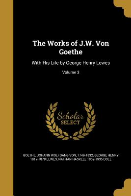 The Works of J.W. Von Goethe: With His Life by George Henry Lewes; Volume 3 - Goethe, Johann Wolfgang Von 1749-1832 (Creator), and Lewes, George Henry 1817-1878, and Dole, Nathan Haskell 1852-1935