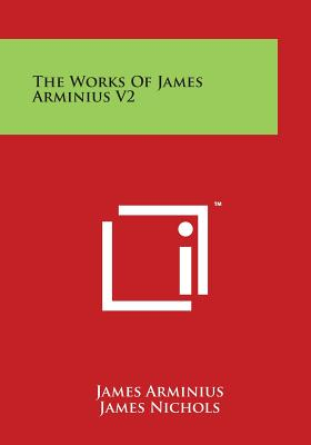 The Works of James Arminius V2 - Arminius, James, and Nichols, James, PhD (Translated by), and Nichols, William (Translated by)
