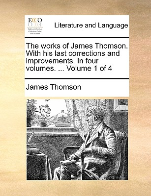 The Works of James Thomson. with His Last Corrections and Improvements. in Four Volumes. ... Volume 1 of 4 - Thomson, James, Gen.