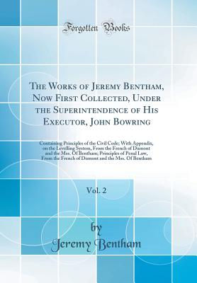 The Works of Jeremy Bentham, Now First Collected, Under the Superintendence of His Executor, John Bowring, Vol. 2: Containing Principles of the Civil Code; With Appendix, on the Levelling System, from the French of Dumont and the Mss. of Bentham; Principl - Bentham, Jeremy
