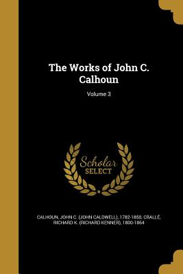 The Works of John C. Calhoun; Volume 3 - Calhoun, John C (John Caldwell) 1782-1 (Creator), and Cralle, Richard K (Richard Kenner) 18 (Creator)