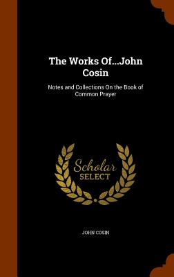 The Works Of...John Cosin: Notes and Collections on the Book of Common Prayer - Cosin, John