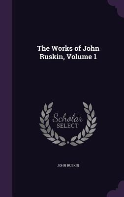 The Works of John Ruskin, Volume 1 - Ruskin, John