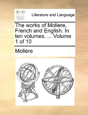 The Works of Moliere, French and English. in Ten Volumes. ... Volume 1 of 10 - Molire