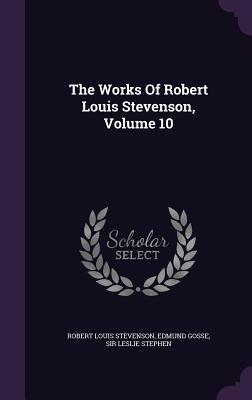 The Works of Robert Louis Stevenson, Volume 10 - Stevenson, Robert Louis, and Gosse, Edmund, and Sir Leslie Stephen (Creator)