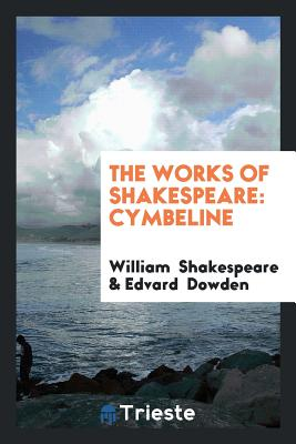 The Works of Shakespeare: Cymbeline - Shakespeare, William, and Dowden, Edvard