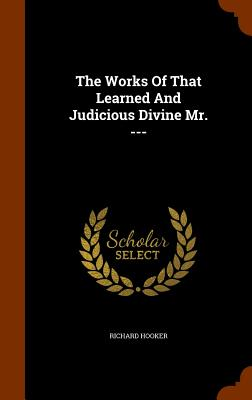 The Works of That Learned and Judicious Divine Mr. --- - Hooker, Richard