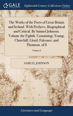 The Works of the Poets of Great Britain and Ireland. with Prefaces, Biographical and Critical. by Samuel Johnson. Volume the Eighth. Containing, Young, Churchill, Lloyd, Falconer, and Thomson. of 8; Volume 8 - Johnson, Samuel