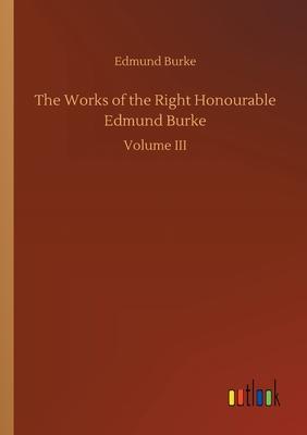 The Works of the Right Honourable Edmund Burke - Burke, Edmund