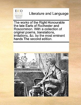 The Works of the Right Honourable the Late Earls of Rochester and Roscommon. with a Collection of Original Poems, Translations, Imitations, &C. by the Most Eminent Hands the Second Edition. - Multiple Contributors