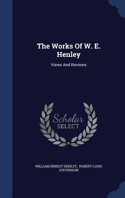 The Works of W. E. Henley: Views and Reviews - Henley, William Ernest, and Robert Louis Stevenson (Creator)