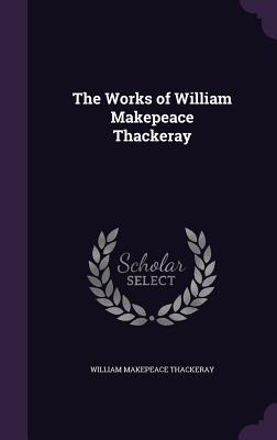 The Works of William Makepeace Thackeray - Thackeray, William Makepeace