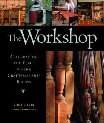 The Workshop: Celebrating the Place Where Craftsmanship Begins - Gibson, Scott