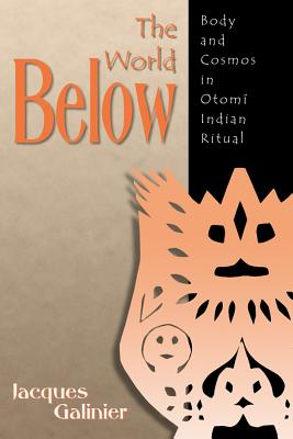The World Below: Body and Cosmos in Otomi Indian Ritual - Galinier, Jacques, and Scott, Howard (Translated by), and Aronoff, Phyllis (Translated by)