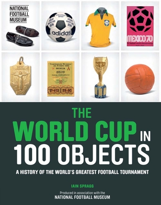 The World Cup in 100 Objects - Spragg, Iain